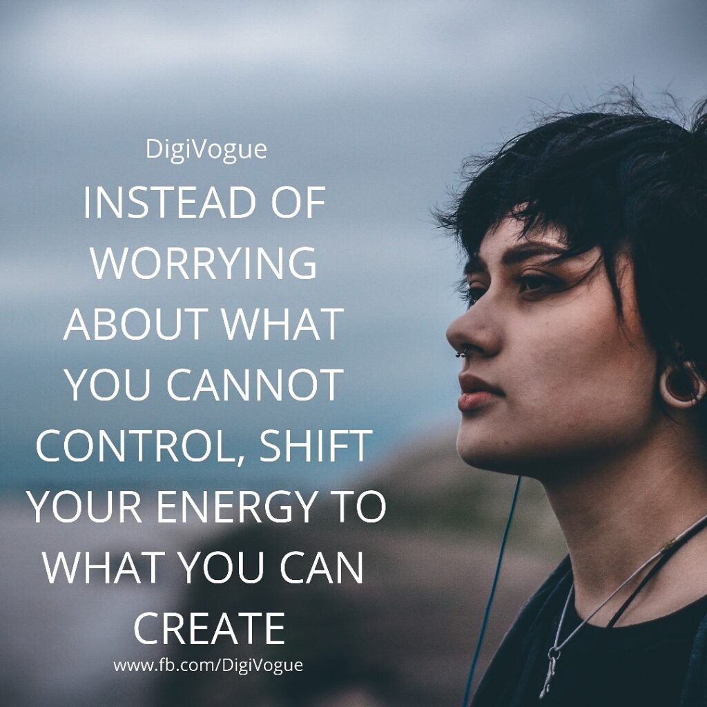 Instead of worrying about what you cannot Control, Shift your Energy to what you can Create digivogue motivation
