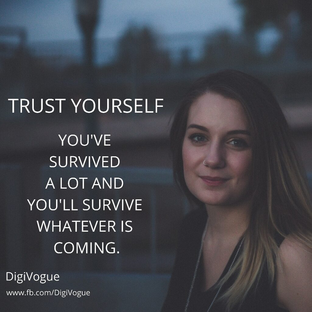 digivogue TRUST YOURSELF! You've survived a lot and You'll survive Whatever is coming quotes