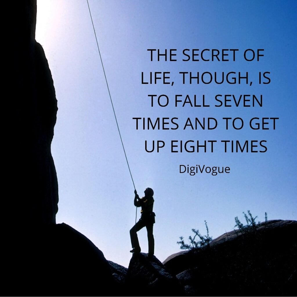 The secret of Life, though, is to fall Seven Times and to get up Eigth Time digivogue motivational quotes