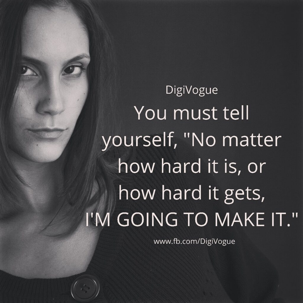 """digivogue You must tell yourself, """"No matter how hard it is, or how hard it gets, I'M GOING TO MAKE IT"""