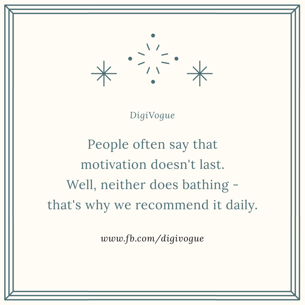 People often say that motivation doesn't last. Well, neither does bathing - that's why we Recommend it daily. digivogue moeitvational inspirational